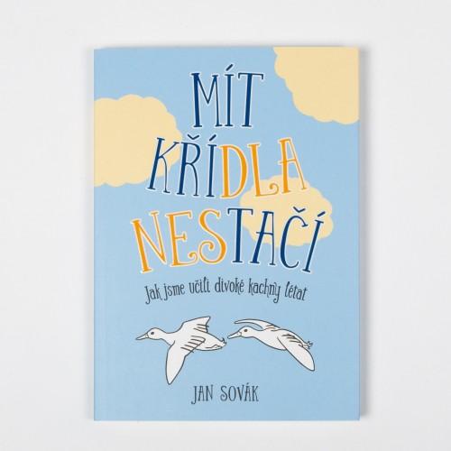 Mít křídla nestačí: Jak jsme učili divoké kachny létat – Jan Sovák